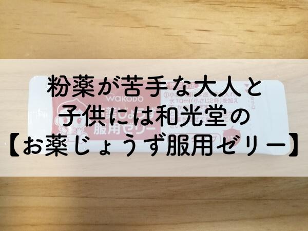 粉薬が苦手な大人と子供には和光堂の【お薬じょうず服用ゼリー】だ!