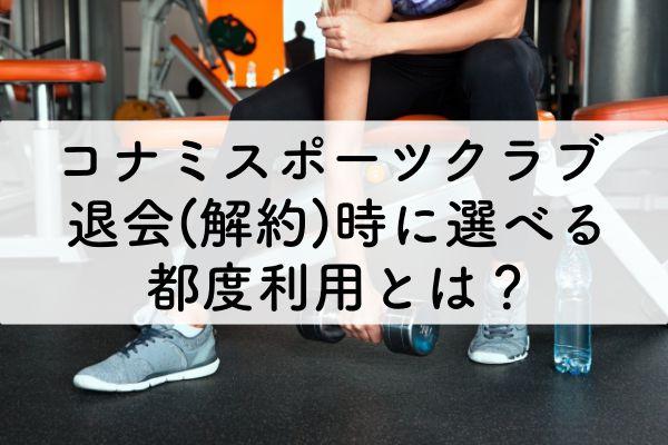 コナミスポーツクラブ退会(解約)時に選べる都度利用とは?のアイキャッチ画像