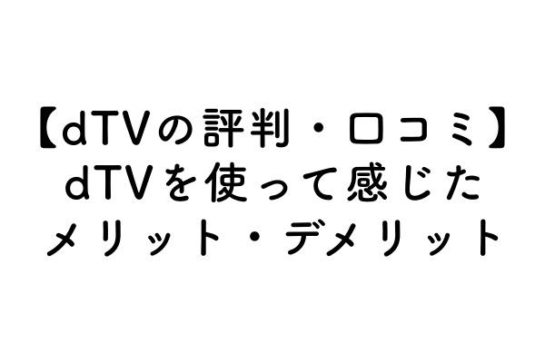 【dTVの評判・口コミ】dTVを使って感じたメリット・デメリットのアイキャッチ画像