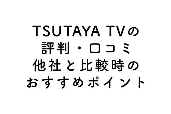 TSUTAYA TVの評判・口コミ|他社と比較時のおすすめポイントのアイキャッチ画像