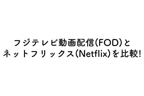 フジテレビ動画配信(FOD)とネットフリックス(Netflix)を比較!のアイキャッチ画像