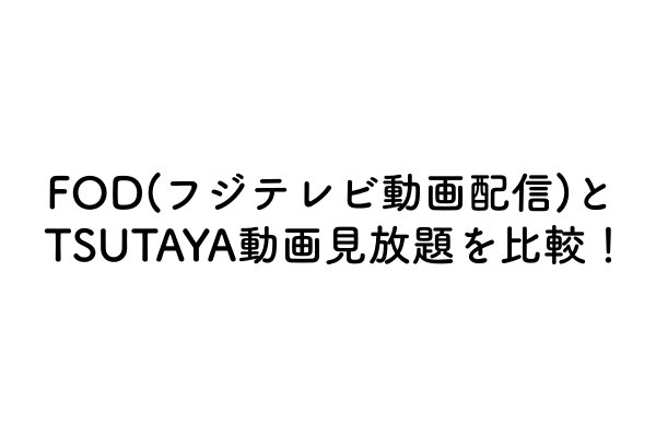 FOD(フジテレビ動画配信)とTSUTAYA(ツタヤ)動画見放題を徹底比較!
