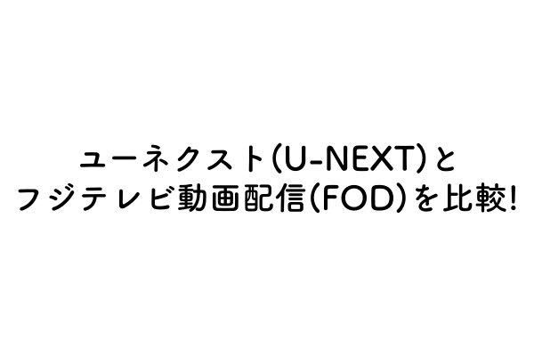 ユーネクストとフジテレビ動画配信を比較!【U-NEXT|FOD】のアイキャッチ画像