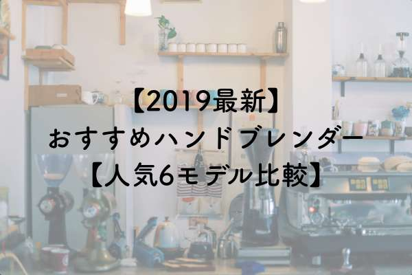 コスパ抜群!おすすめハンドブレンダー|2019最新人気6モデル比較